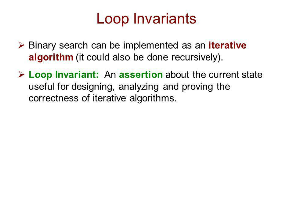Loop Invariants Binary search can be implemented as an iterative algorithm (it could also be done recursively).