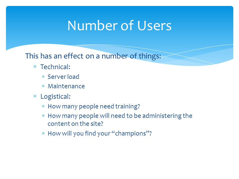 Number of Users This has an effect on a number of things: Technical: