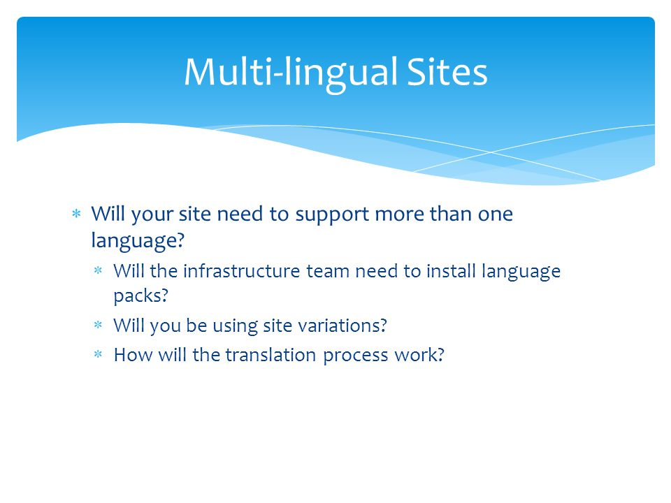 Multi-lingual Sites Will your site need to support more than one language Will the infrastructure team need to install language packs