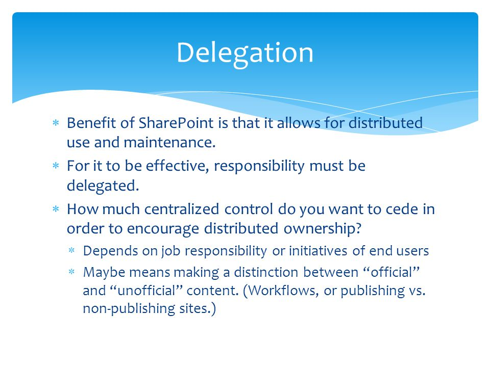 Delegation Benefit of SharePoint is that it allows for distributed use and maintenance. For it to be effective, responsibility must be delegated.