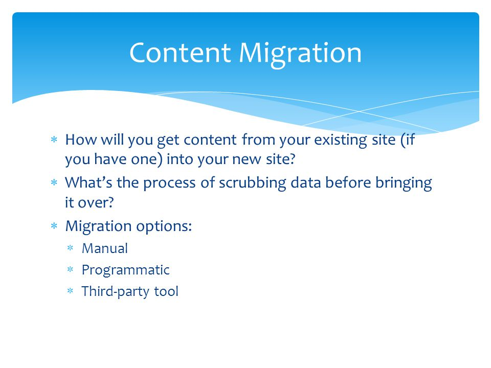 Content Migration How will you get content from your existing site (if you have one) into your new site