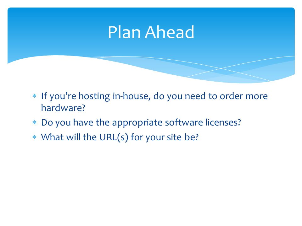 Plan Ahead If you're hosting in-house, do you need to order more hardware Do you have the appropriate software licenses