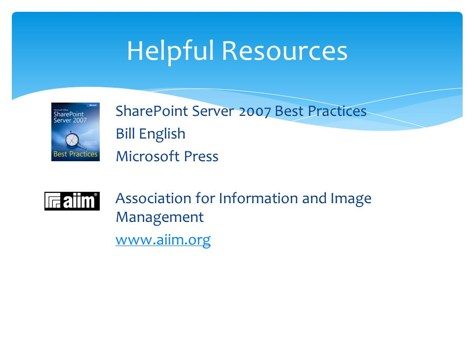 Helpful Resources SharePoint Server 2007 Best Practices Bill English Microsoft Press Association for Information and Image Management www.aiim.org