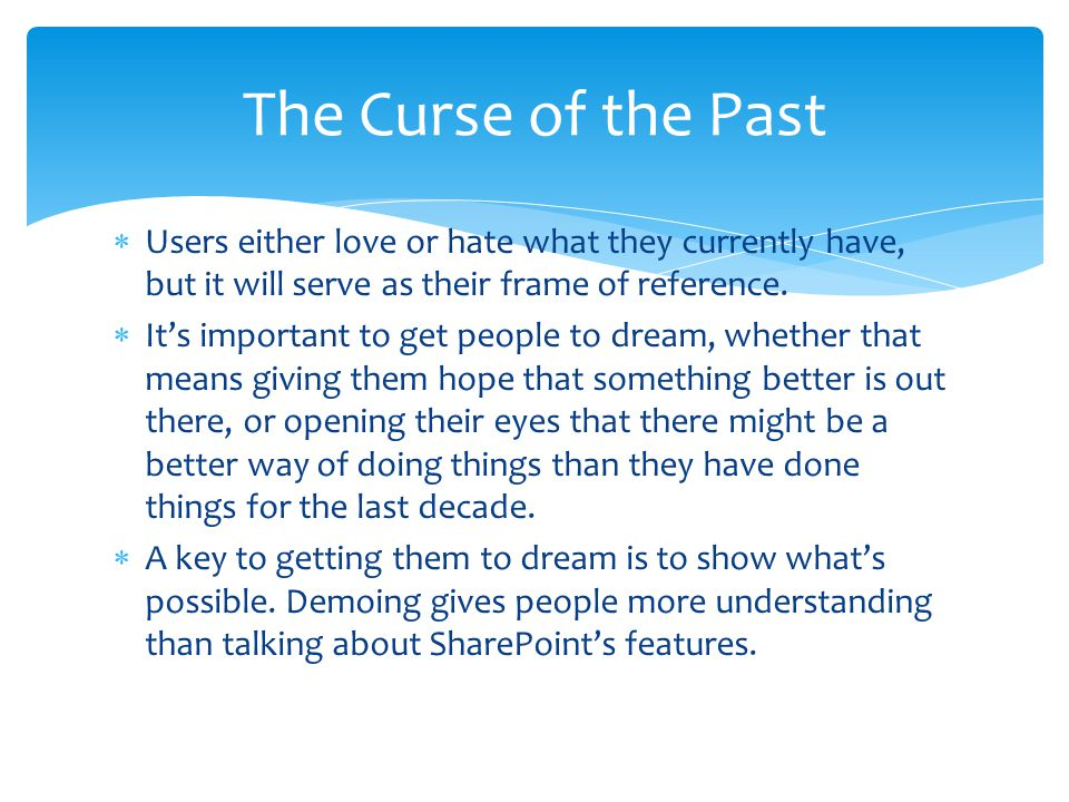 The Curse of the Past Users either love or hate what they currently have, but it will serve as their frame of reference.