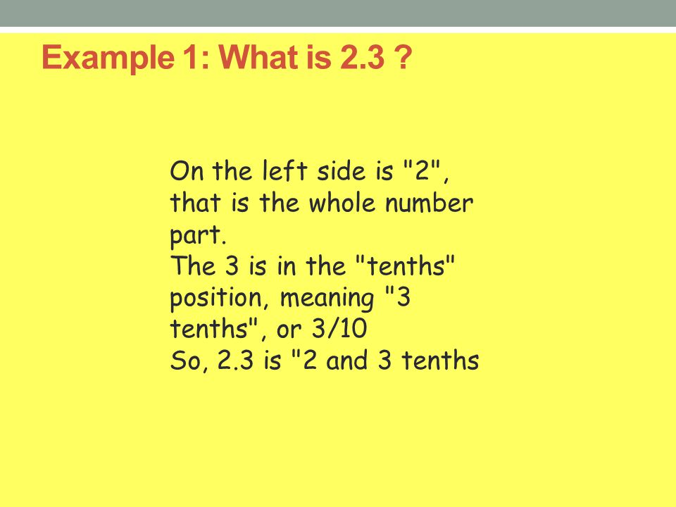 Example 1: What is 2.3 On the left side is 2 , that is the whole number part. The 3 is in the tenths position, meaning 3 tenths , or 3/10.