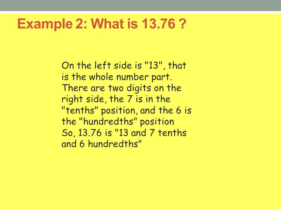 Example 2: What is 13.76 On the left side is 13 , that is the whole number part.