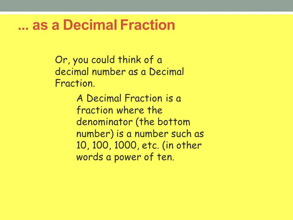 ... as a Decimal Fraction Or, you could think of a decimal number as a Decimal Fraction.