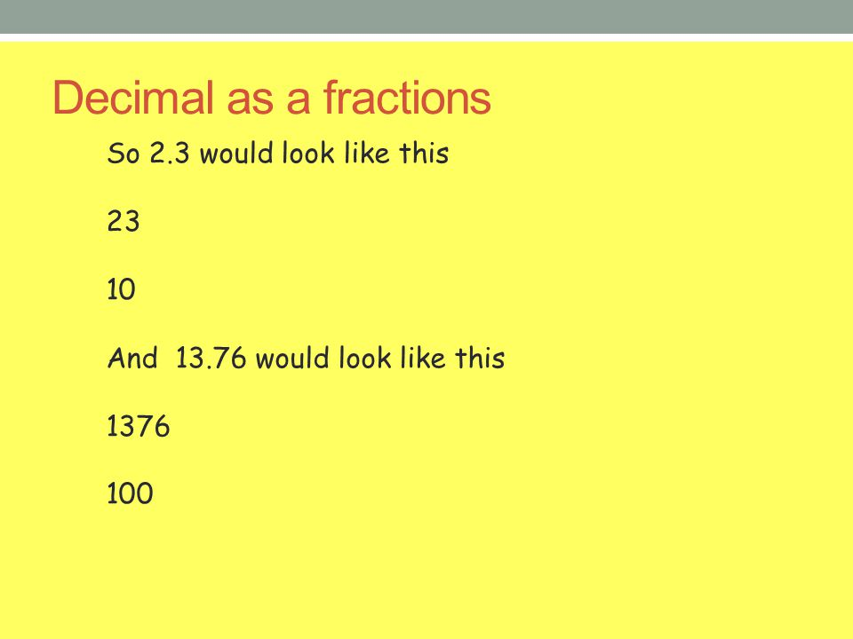 Decimal as a fractions So 2.3 would look like this 23 10