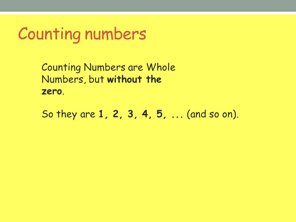 Counting numbers Counting Numbers are Whole Numbers, but without the zero.
