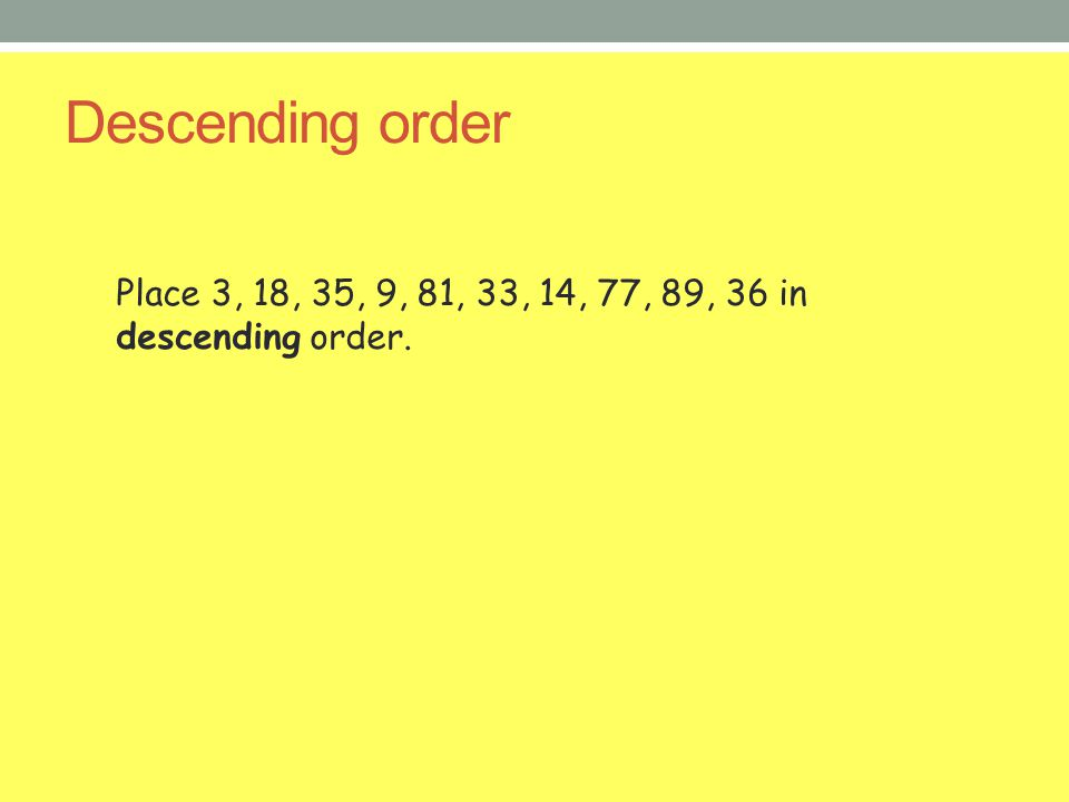 Descending order Place 3, 18, 35, 9, 81, 33, 14, 77, 89, 36 in descending order.