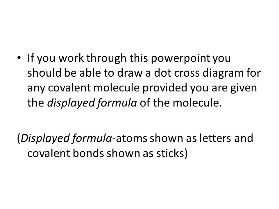 If you work through this powerpoint you should be able to draw a dot cross diagram for any covalent molecule provided you are given the displayed formula of the molecule.