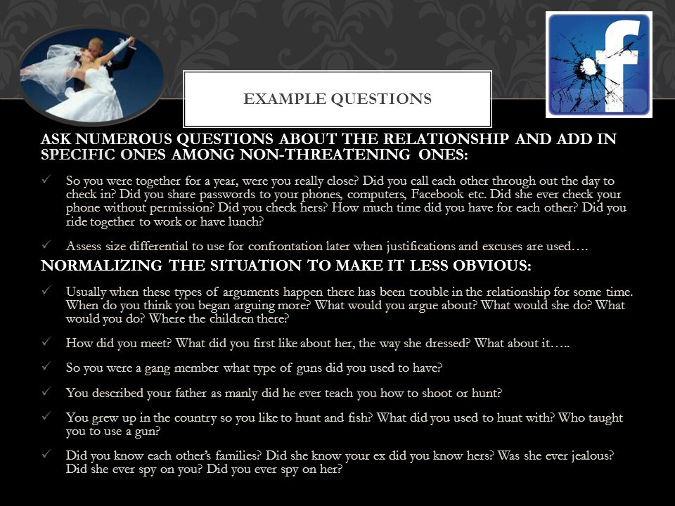 Example Questions ASK NUMEROUS QUESTIONS ABOUT THE RELATIONSHIP AND ADD IN SPECIFIC ONES AMONG NON-THREATENING ONES: