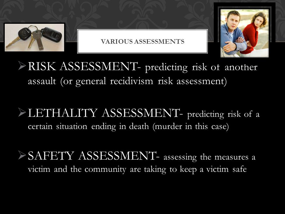 Various Assessments RISK ASSESSMENT- predicting risk of another assault (or general recidivism risk assessment)