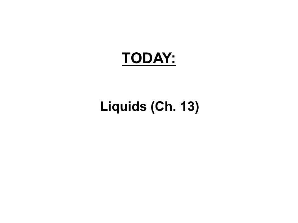 TODAY: Liquids (Ch. 13)