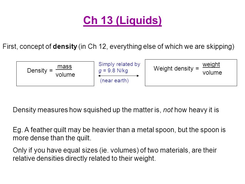 Ch 13 (Liquids) First, concept of density (in Ch 12, everything else of which we are skipping) Simply related by g = 9.8 N/kg.