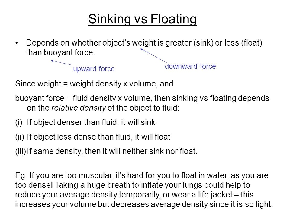 Sinking vs Floating Depends on whether object's weight is greater (sink) or less (float) than buoyant force.