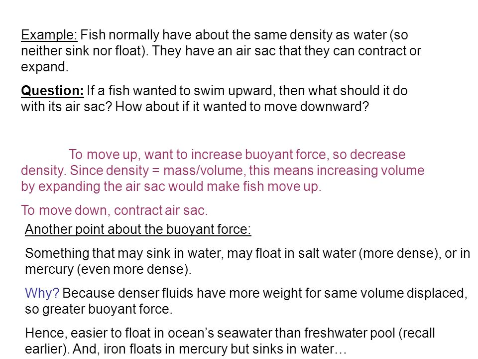 Example: Fish normally have about the same density as water (so neither sink nor float). They have an air sac that they can contract or expand.
