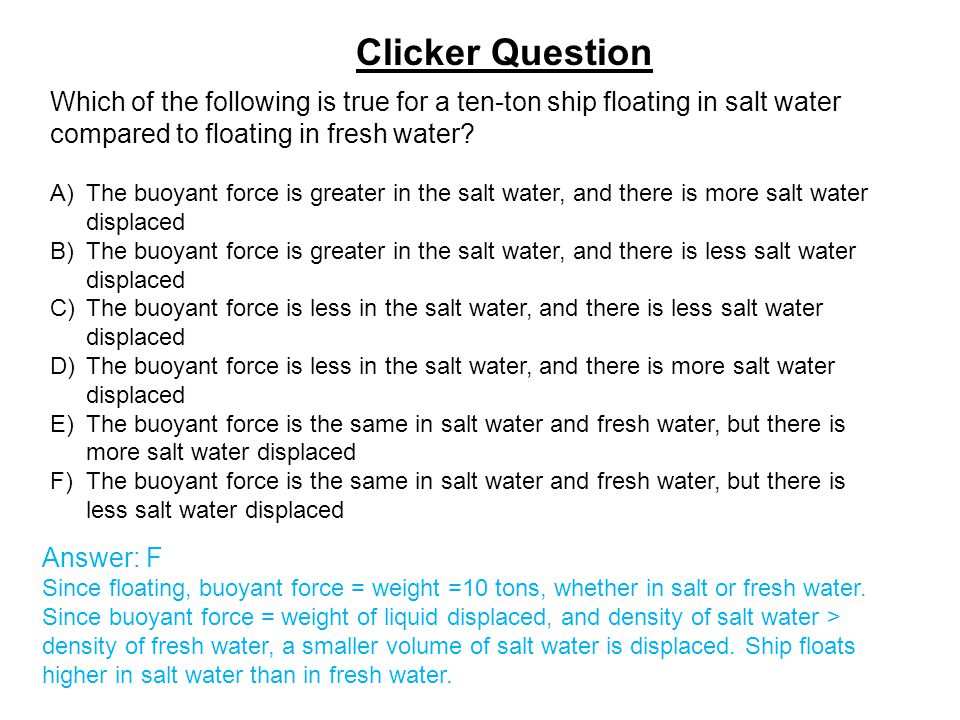 Clicker Question Which of the following is true for a ten-ton ship floating in salt water compared to floating in fresh water