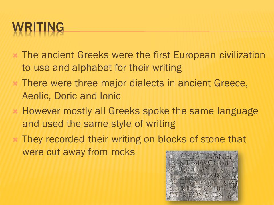Writing The ancient Greeks were the first European civilization to use and alphabet for their writing.