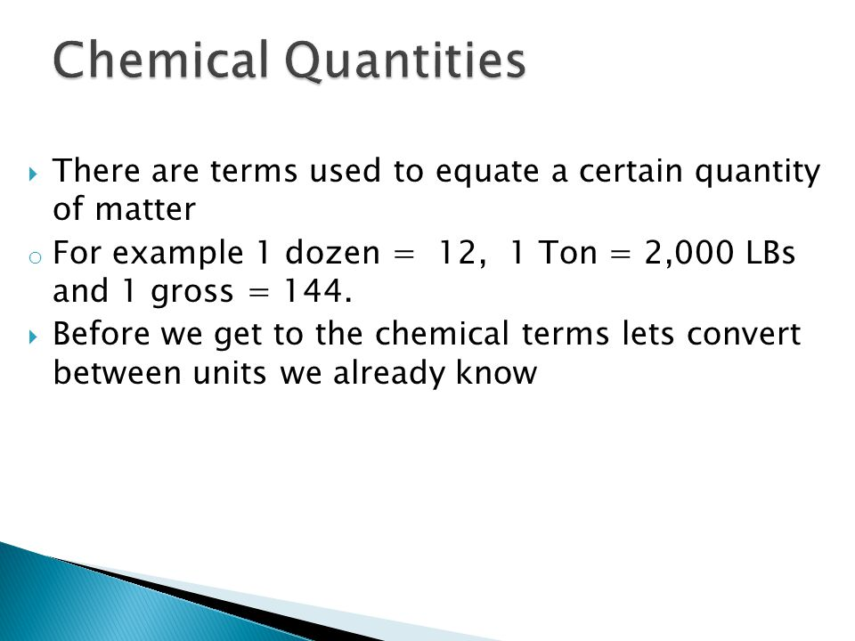 Chemical Quantities There are terms used to equate a certain quantity of matter. For example 1 dozen = 12, 1 Ton = 2,000 LBs and 1 gross = 144.
