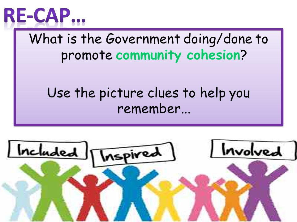 Re-cap… What is the Government doing/done to promote community cohesion.