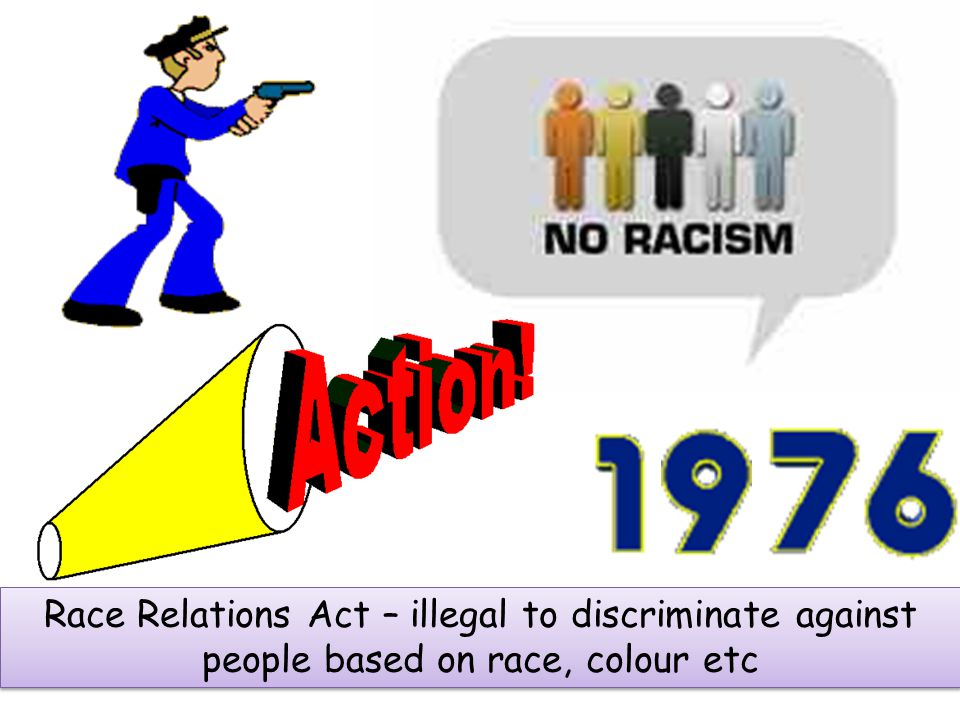Race Relations Act – illegal to discriminate against people based on race, colour etc