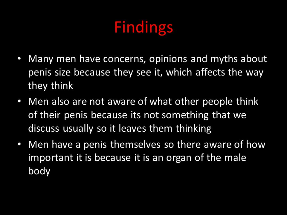 Findings Many men have concerns, opinions and myths about penis size because they see it, which affects the way they think.