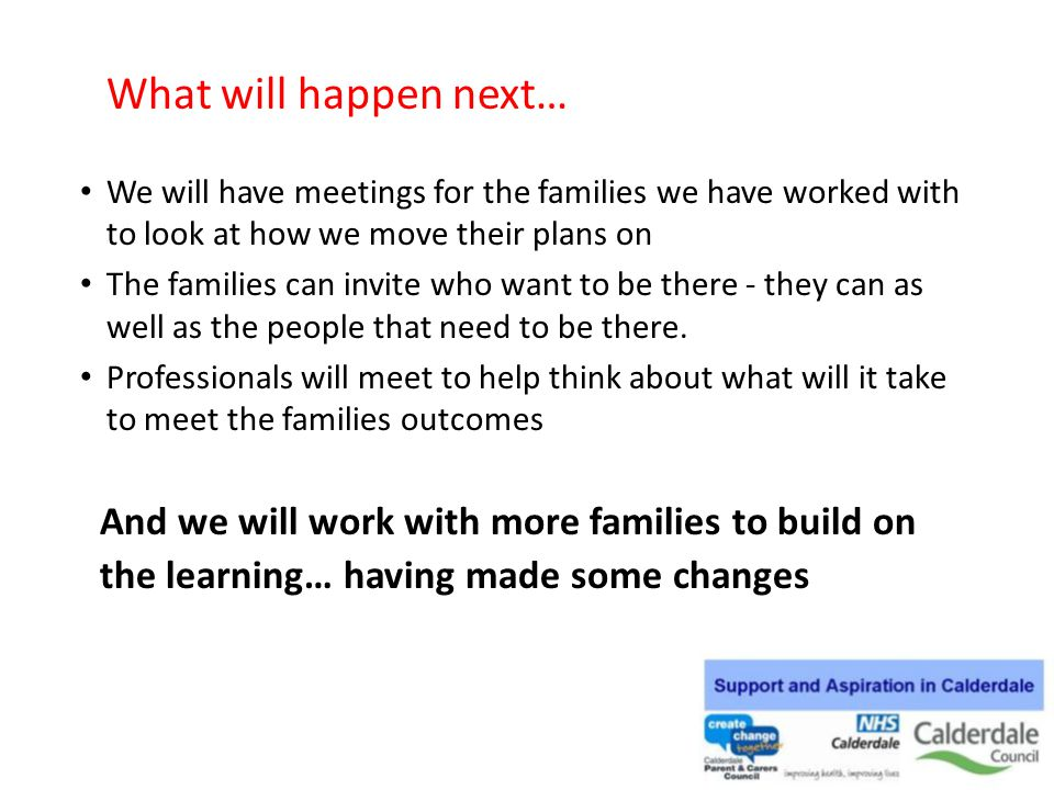 What will happen next… We will have meetings for the families we have worked with to look at how we move their plans on.