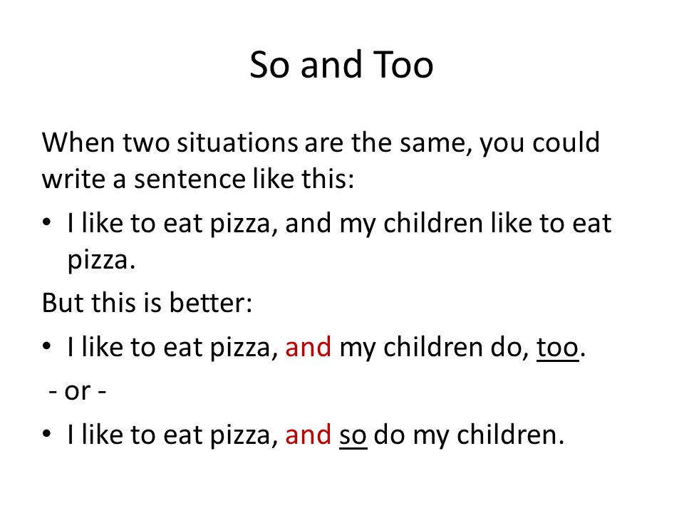 So and Too When two situations are the same, you could write a sentence like this: I like to eat pizza, and my children like to eat pizza.