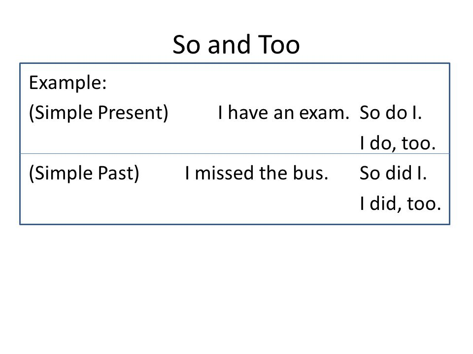 So and Too Example: (Simple Present) I have an exam.
