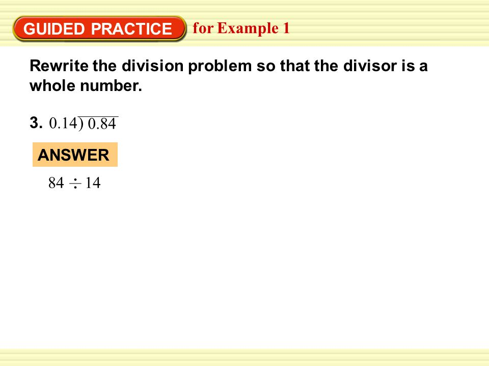 GUIDED PRACTICE for Example 1. Rewrite the division problem so that the divisor is a whole number.