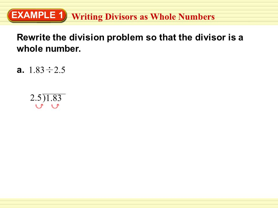 EXAMPLE 1 Writing Divisors as Whole Numbers. Rewrite the division problem so that the divisor is a whole number.