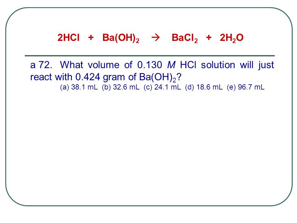 2HCl + Ba(OH)2  BaCl2 + 2H2O a 72. What volume of 0.130 M HCl solution will just react with 0.424 gram of Ba(OH)2