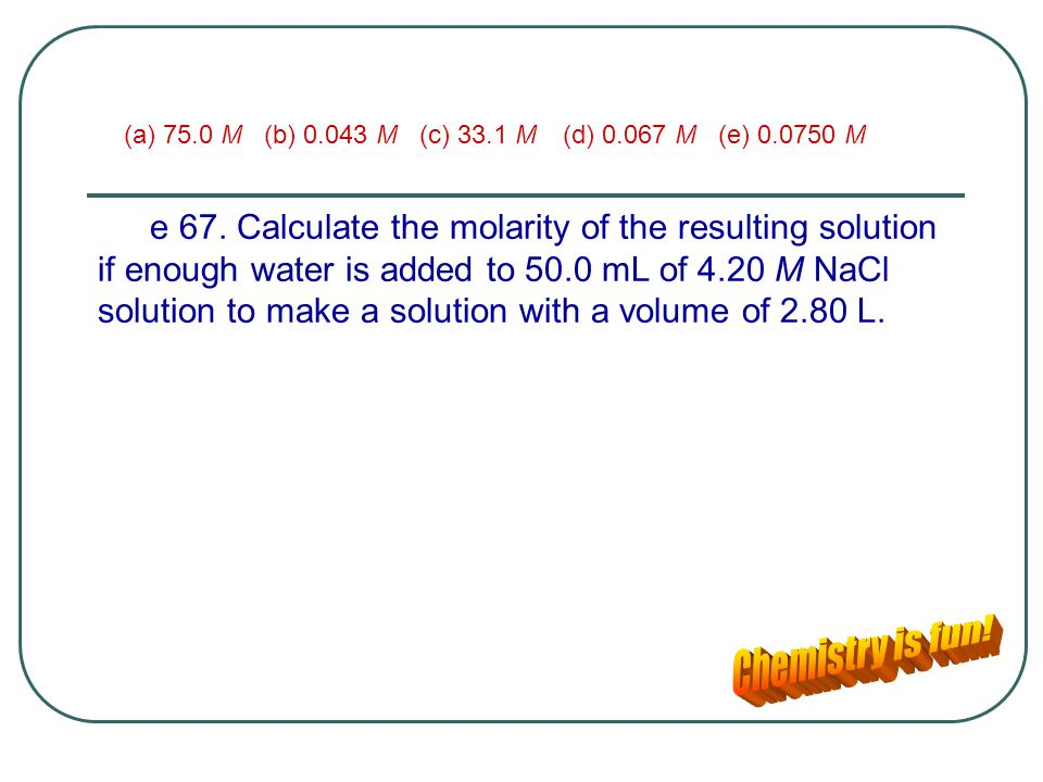 (a) 75.0 M (b) 0.043 M (c) 33.1 M (d) 0.067 M (e) 0.0750 M