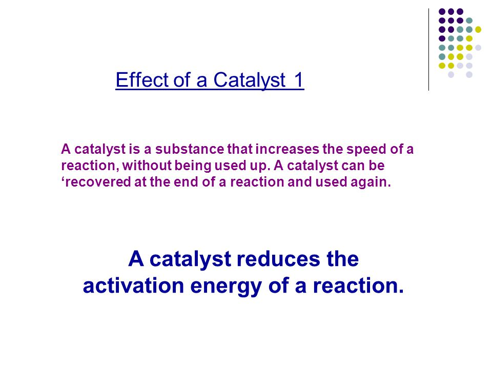 A catalyst reduces the activation energy of a reaction.