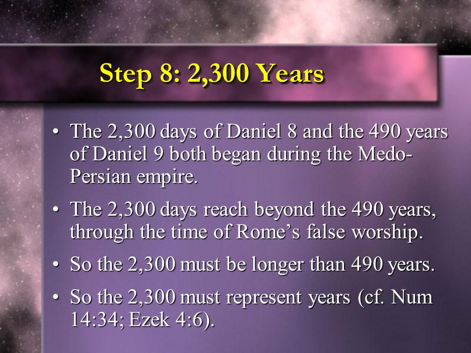 Step 8: 2,300 Years The 2,300 days of Daniel 8 and the 490 years of Daniel 9 both began during the Medo-Persian empire.