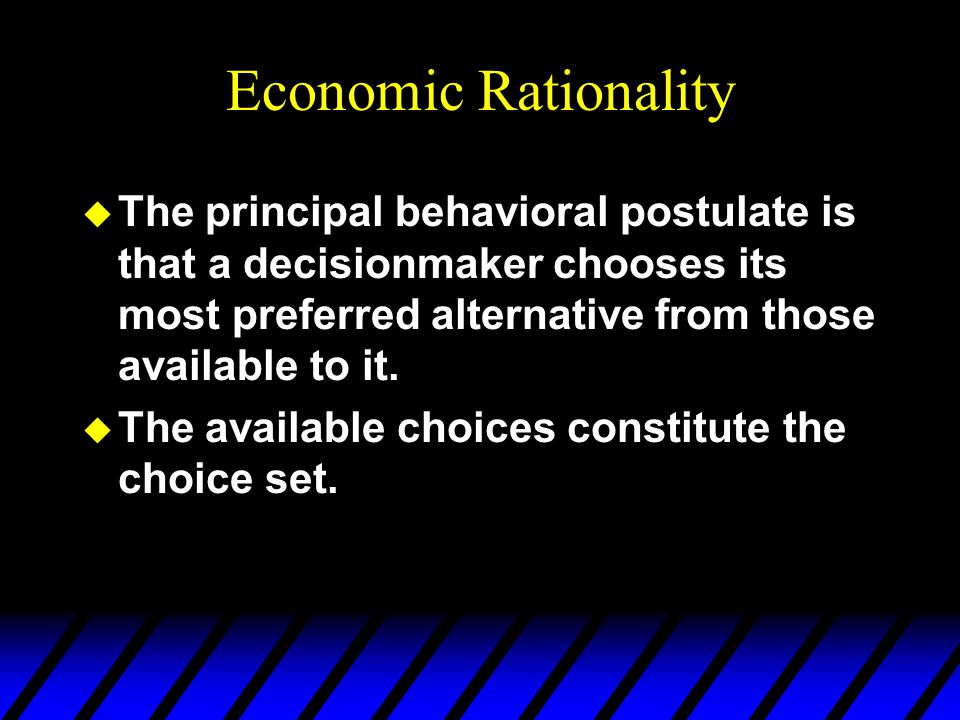 Economic Rationality The principal behavioral postulate is that a decisionmaker chooses its most preferred alternative from those available to it.