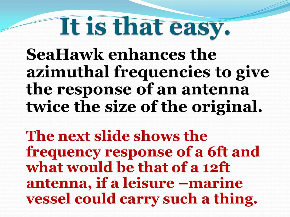 It is that easy. SeaHawk enhances the azimuthal frequencies to give the response of an antenna twice the size of the original.