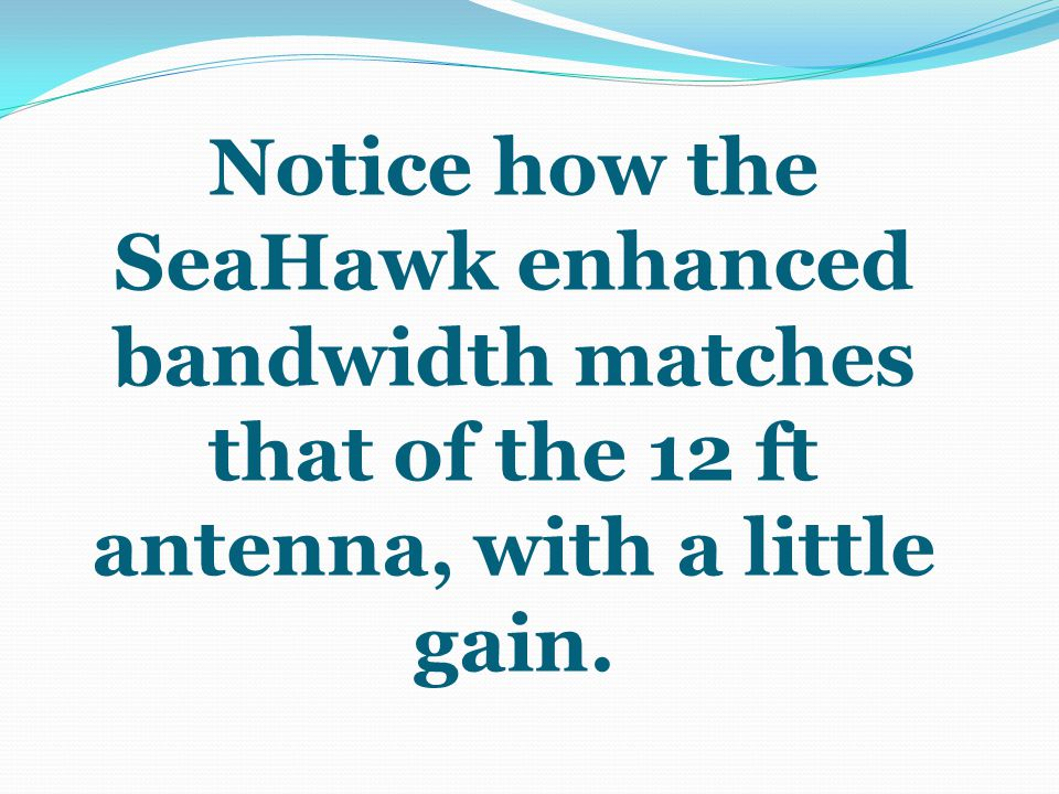 Notice how the SeaHawk enhanced bandwidth matches that of the 12 ft antenna, with a little gain.