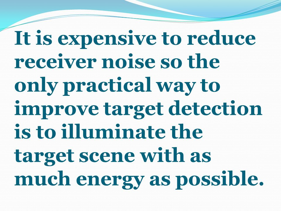It is expensive to reduce receiver noise so the only practical way to improve target detection is to illuminate the target scene with as much energy as possible.
