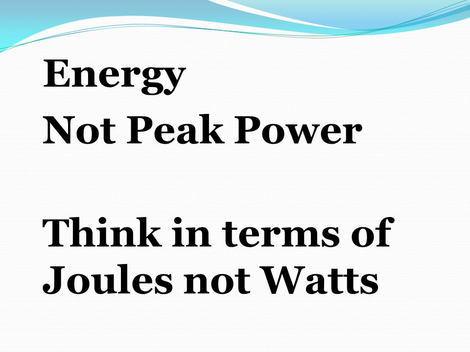 Energy Not Peak Power Think in terms of Joules not Watts