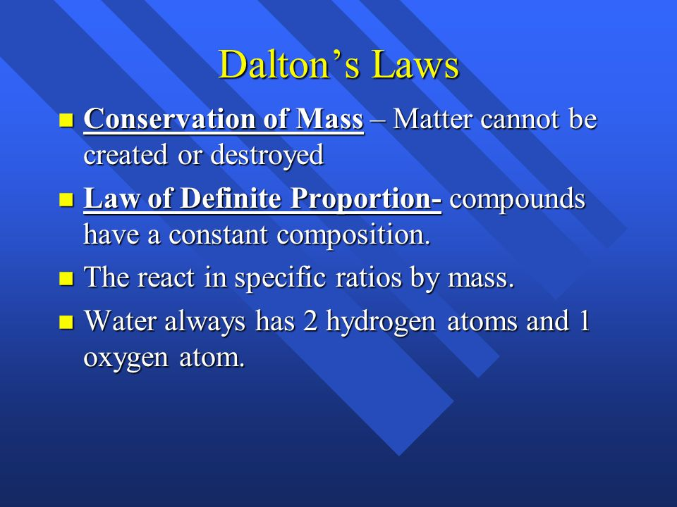 Dalton's Laws Conservation of Mass – Matter cannot be created or destroyed. Law of Definite Proportion- compounds have a constant composition.