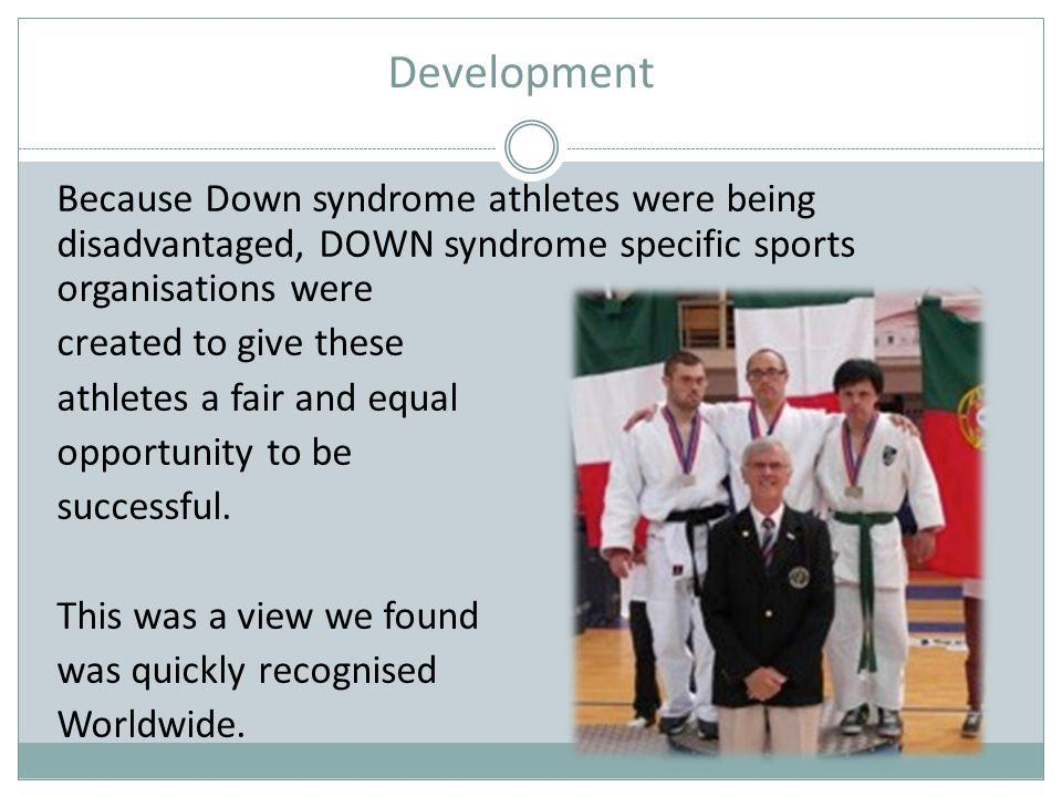 Development Because Down syndrome athletes were being disadvantaged, DOWN syndrome specific sports organisations were.