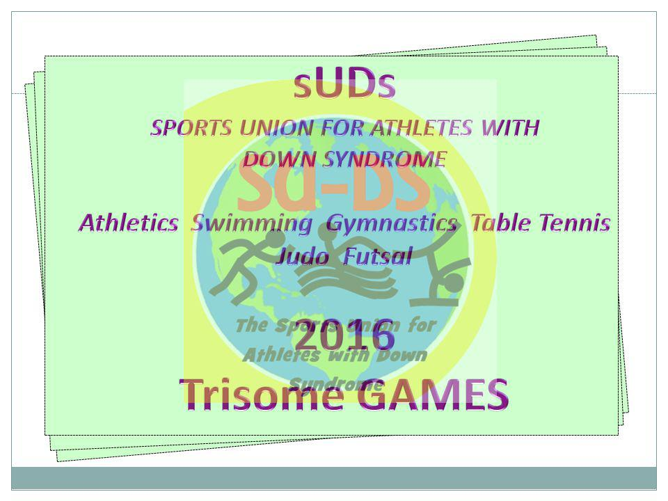 sUDs SPORTS UNION FOR ATHLETES WITH DOWN SYNDROME Athletics Swimming Gymnastics Table Tennis Judo Futsal 2016 Trisome GAMES