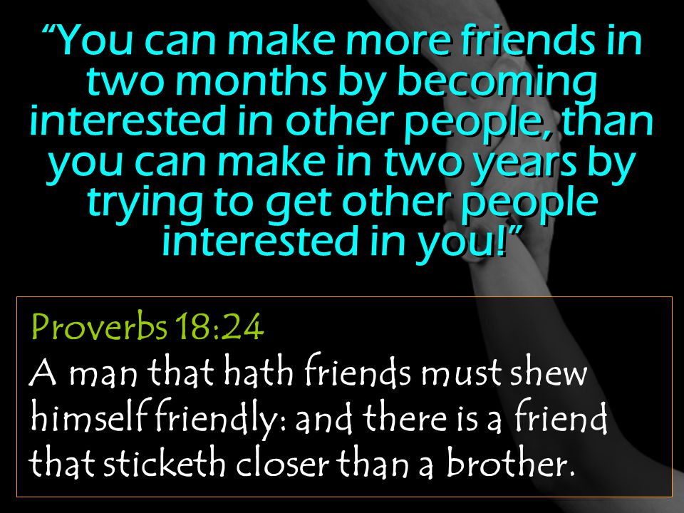 You can make more friends in two months by becoming interested in other people, than you can make in two years by trying to get other people interested in you!