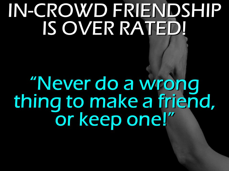 IN-CROWD FRIENDSHIP IS OVER RATED!