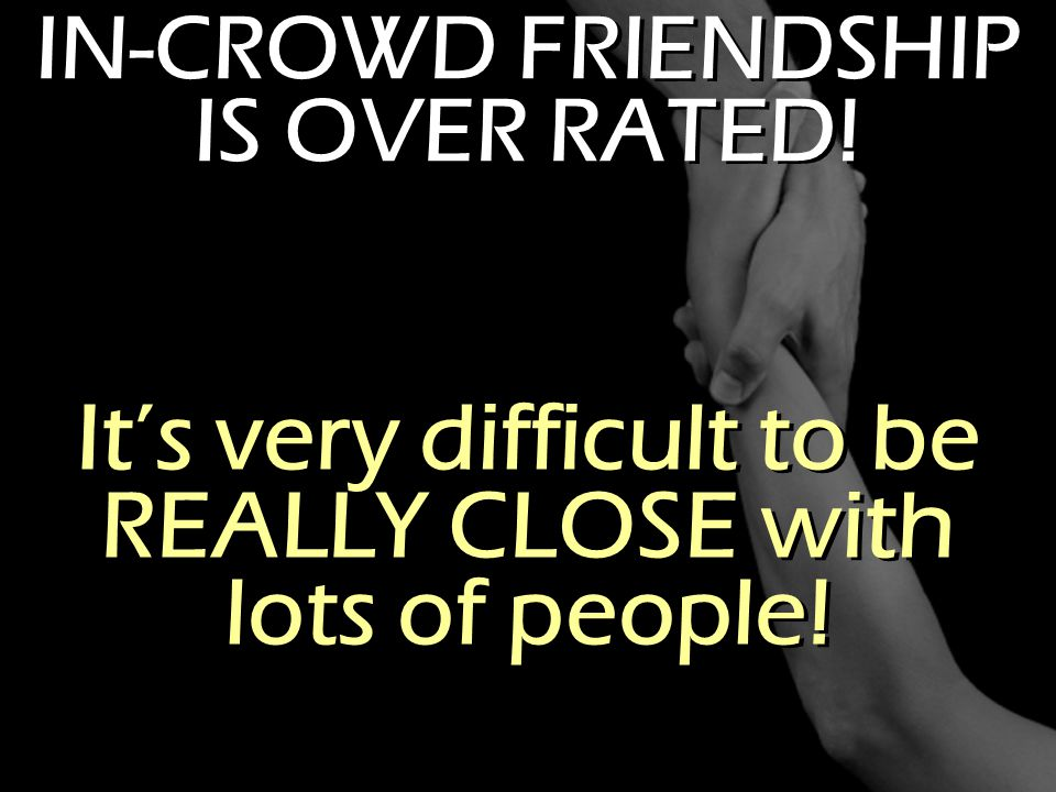 It's very difficult to be REALLY CLOSE with lots of people!