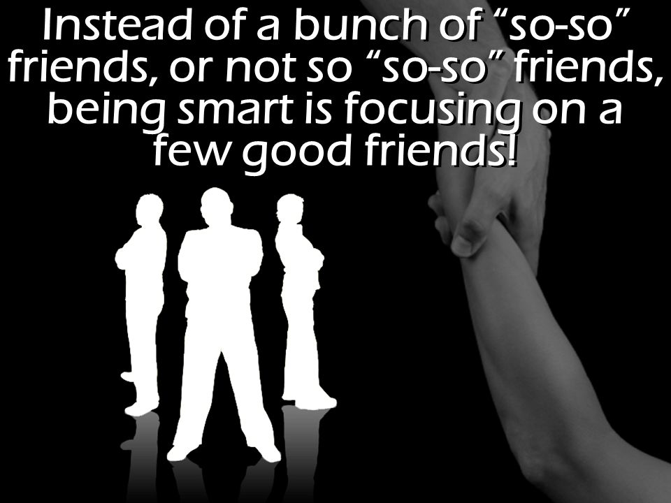 Instead of a bunch of so-so friends, or not so so-so friends, being smart is focusing on a few good friends!