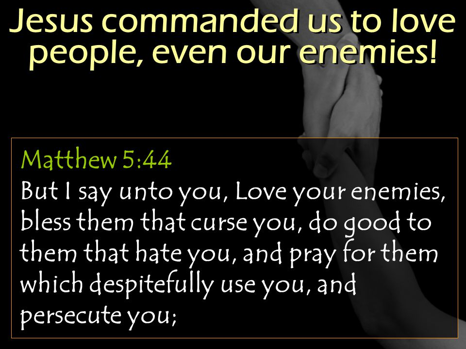Jesus commanded us to love people, even our enemies!