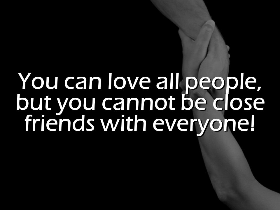 You can love all people, but you cannot be close friends with everyone!